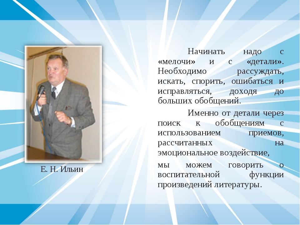 Е. Н. Ильин Начинать надо с «мелочи» и с «детали». Необходимо рассуждать, ис...