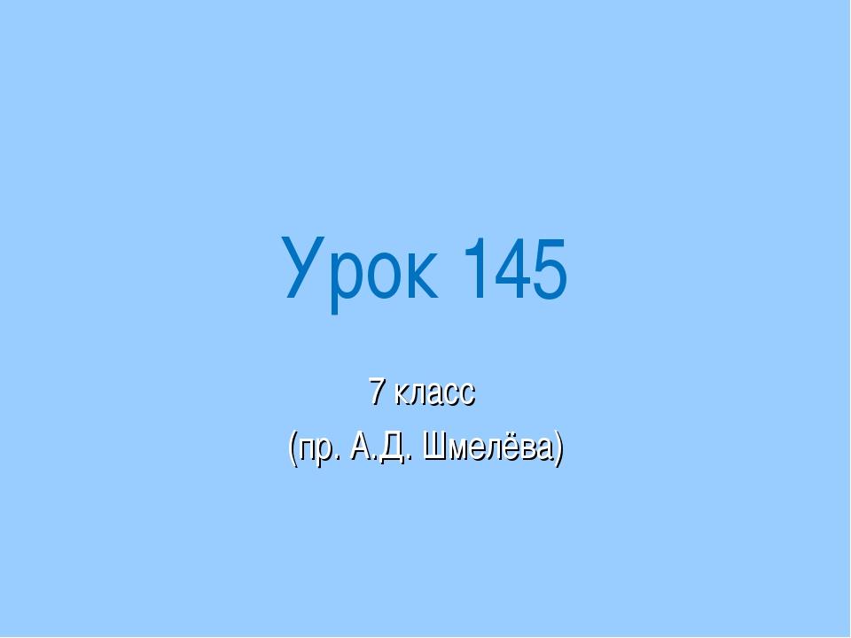 Урок 145 7 класс (пр. А.Д. Шмелёва)