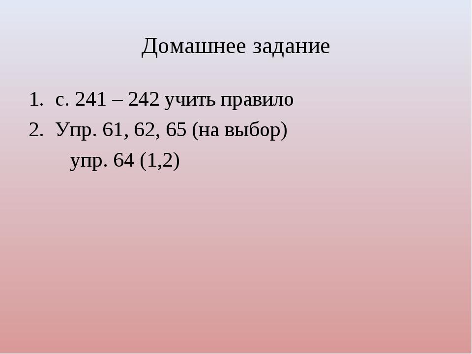 Домашнее задание с. 241 – 242 учить правило Упр. 61, 62, 65 (на выбор) упр. 6...