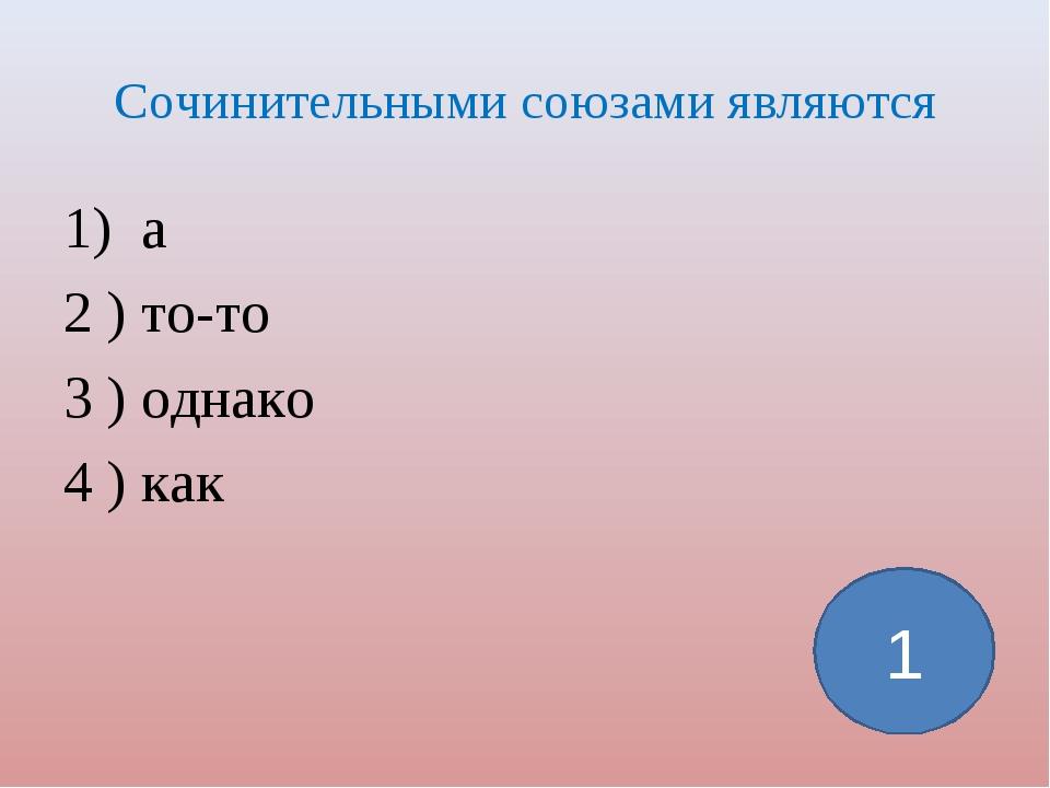Сочинительными союзами являются 1) а 2 ) то-то 3 ) однако 4 ) как 1