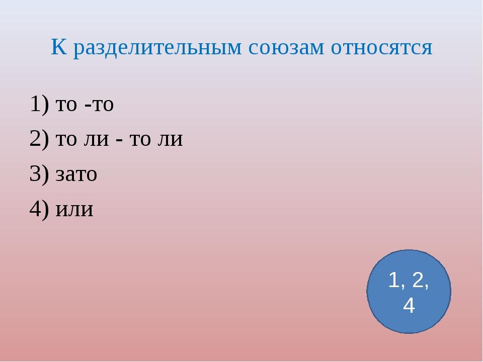 К разделительным союзам относятся 1) то -то 2) то ли - то ли 3) зато 4) или 1...