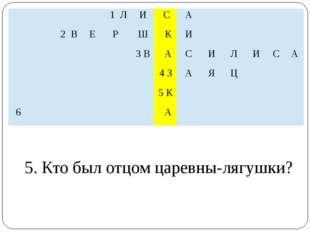 5. Кто был отцом царевны-лягушки?  1Л И С А   2В Е Р Ш К И  3 В А С И Л И