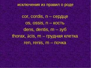 cor, cordis, n – сердце os, ossis, n – кость dens, dentis, m – зуб thorax, ā