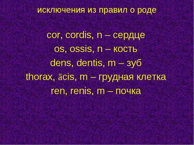 cor, cordis, n – сердце os, ossis, n – кость dens, dentis, m – зуб thorax, ā...