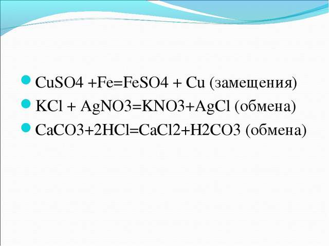 CuSO4 +Fe=FeSO4 + Cu (замещения) KCl + AgNO3=KNO3+AgCl (обмена) CaCO3+2HCl=Ca...