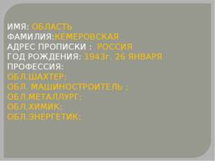 ИМЯ: ОБЛАСТЬ ФАМИЛИЯ:КЕМЕРОВСКАЯ АДРЕС ПРОПИСКИ : РОССИЯ ГОД РОЖДЕНИЯ: 1943г.