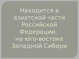 Находится в азиатской части Российской Федерации, на юго-востоке Западной Сиб