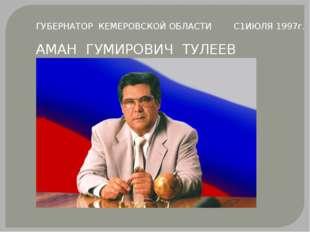 ГУБЕРНАТОР КЕМЕРОВСКОЙ ОБЛАСТИ С1ИЮЛЯ 1997г. АМАН ГУМИРОВИЧ ТУЛЕЕВ