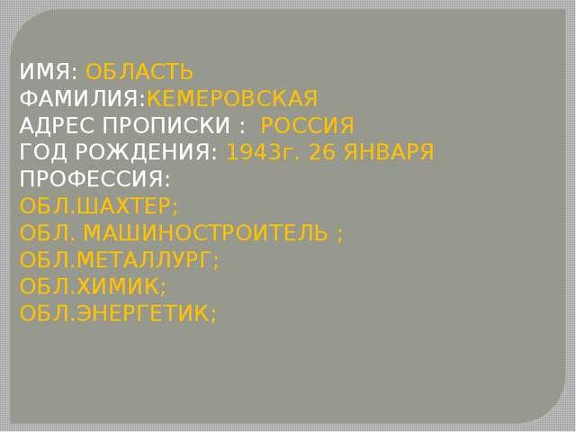 ИМЯ: ОБЛАСТЬ ФАМИЛИЯ:КЕМЕРОВСКАЯ АДРЕС ПРОПИСКИ : РОССИЯ ГОД РОЖДЕНИЯ: 1943г....