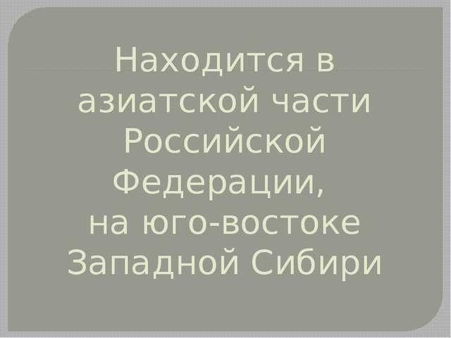 Находится в азиатской части Российской Федерации, на юго-востоке Западной Сиб...