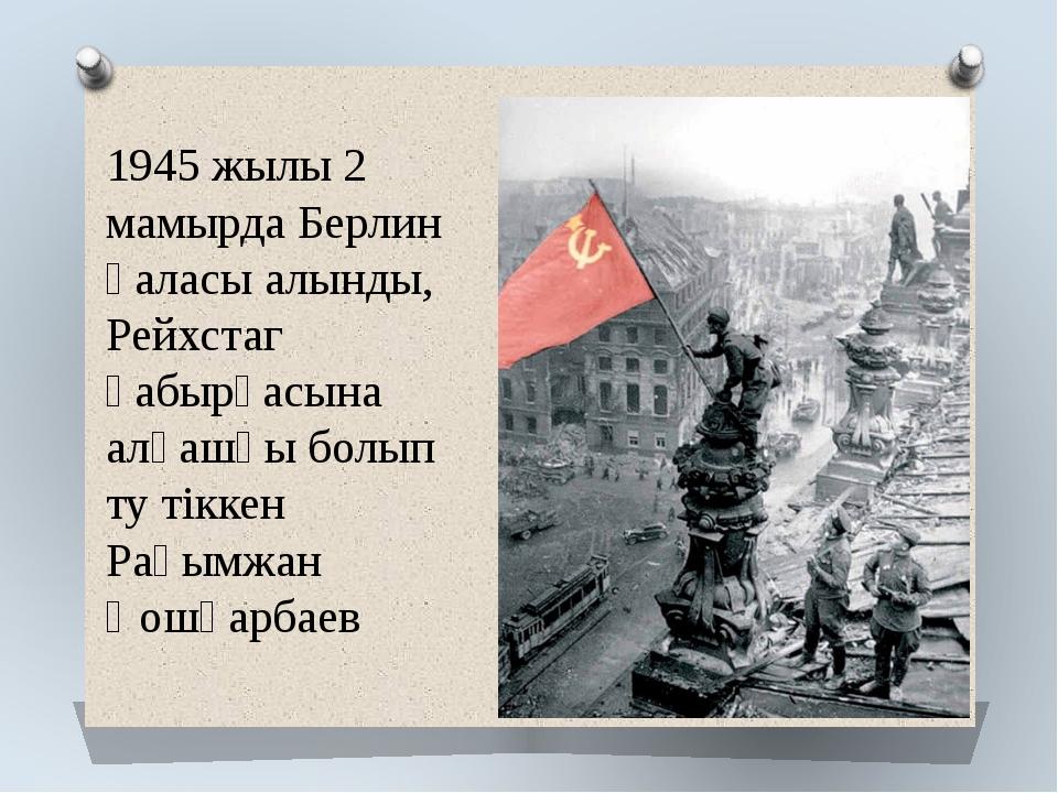 1945 жылы 2 мамырда Берлин қаласы алынды, Рейхстаг қабырғасына алғашқы болып...