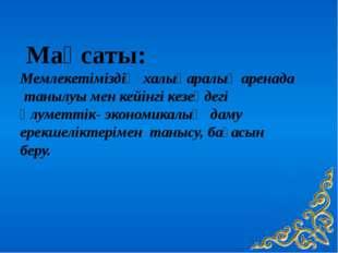 Мақсаты: Мемлекетіміздің халықаралық аренада танылуы мен кейінгі кезеңдегі ә