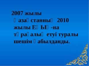 2007 жылы Қазақстанның 2010 жылы ЕҚЫҰ-на төрағалық етуі туралы шешім қабылда