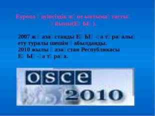 Еуропа қауіпсіздік және ынтымақтастық ұйымы(ЕҚЫҰ). 2007 ж Қазақстанды ЕҚЫҰ-ғ
