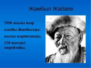 Жамбыл Жабаев 1996 жылы жыр алыбы Жамбылдың жылы жарияланды. 150 жылдық мере