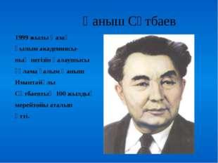 Қаныш Сәтбаев 1999 жылы Қазақ Ғылым академиясы- ның негізін қалаушысы ғұлама