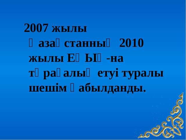 2007 жылы Қазақстанның 2010 жылы ЕҚЫҰ-на төрағалық етуі туралы шешім қабылда...