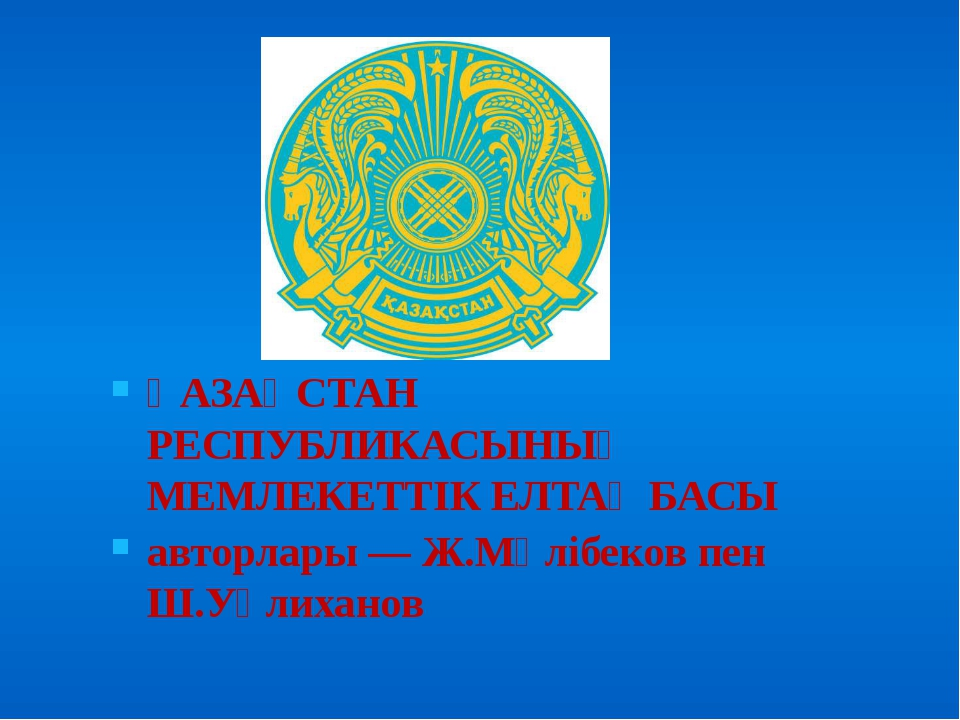 ҚАЗАҚСТАН РЕСПУБЛИКАСЫНЫҢ МЕМЛЕКЕТТIК ЕЛТАҢБАСЫ авторлары — Ж.Мәлiбеков пен...