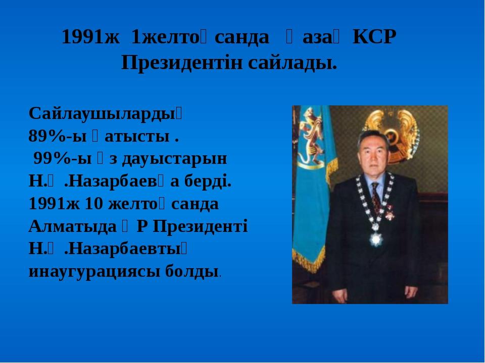 1991ж 1желтоқсанда Қазақ КСР Президентін сайлады. Сайлаушылардың 89%-ы қатыс...