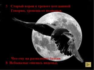 5 Старый ворон в тревоге всегдашней Говорил, трепеща от волненья, Что ему на