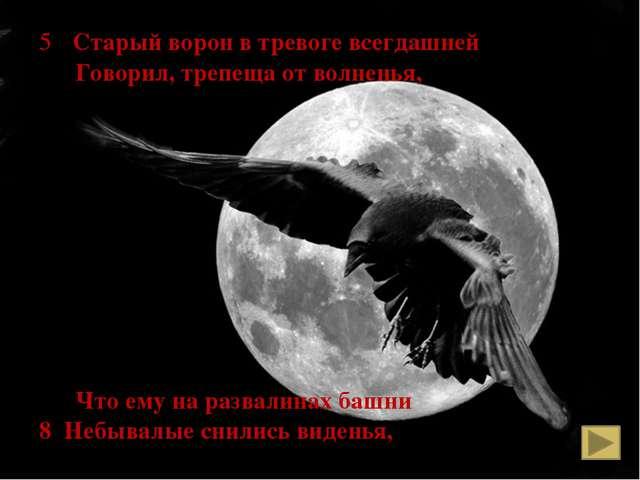 5 Старый ворон в тревоге всегдашней Говорил, трепеща от волненья, Что ему на...