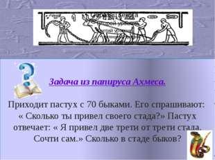 Задача из папируса Ахмеса. Приходит пастух с 70 быками. Его спрашивают: « Ск