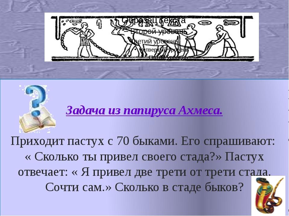 Задача из папируса Ахмеса. Приходит пастух с 70 быками. Его спрашивают: « Ск...