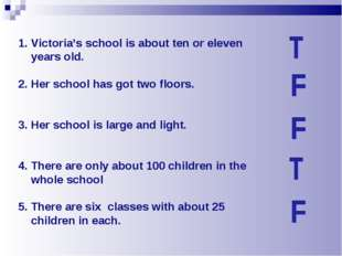 Victoria's school is about ten or eleven years old. 2. Her school has got two