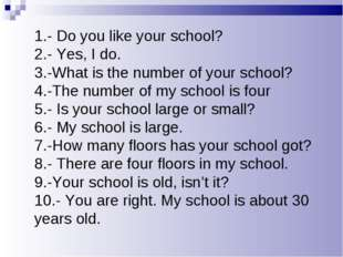 1.- Do you like your school? 2.- Yes, I do. 3.-What is the number of your sch