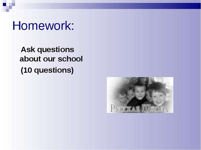 Homework: Ask questions about our school (10 questions)