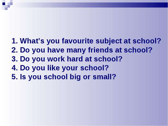 1. What's you favourite subject at school? 2. Do you have many friends at sch...