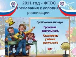 2011 год - ФГОС Требования к условиям реализации Проблемные методы Проектная