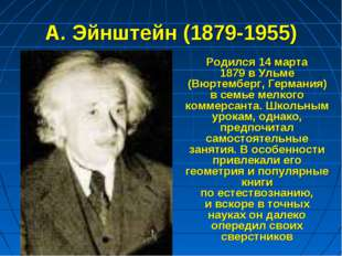 А. Эйнштейн (1879-1955) Родился 14марта 1879вУльме (Вюртемберг, Германия)