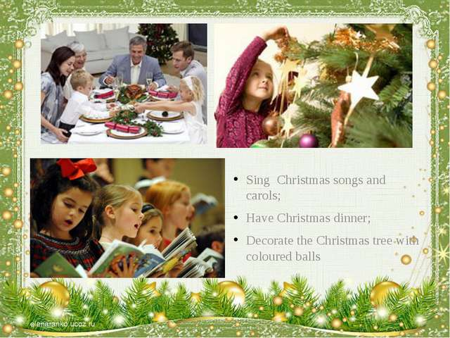 Sing Christmas songs and carols; Have Christmas dinner; Decorate the Christm...