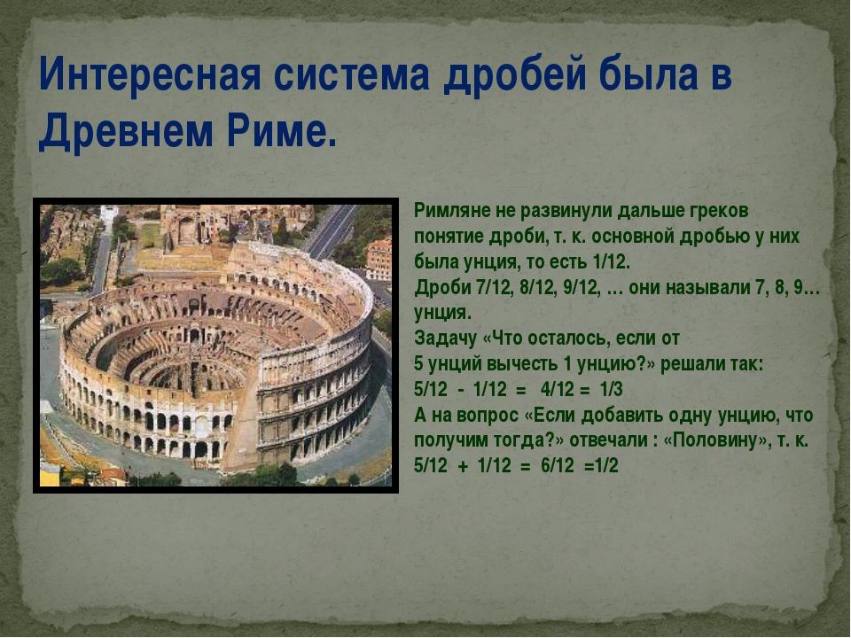 Интересная система дробей была в Древнем Риме. Римляне не развинули дальше гр...