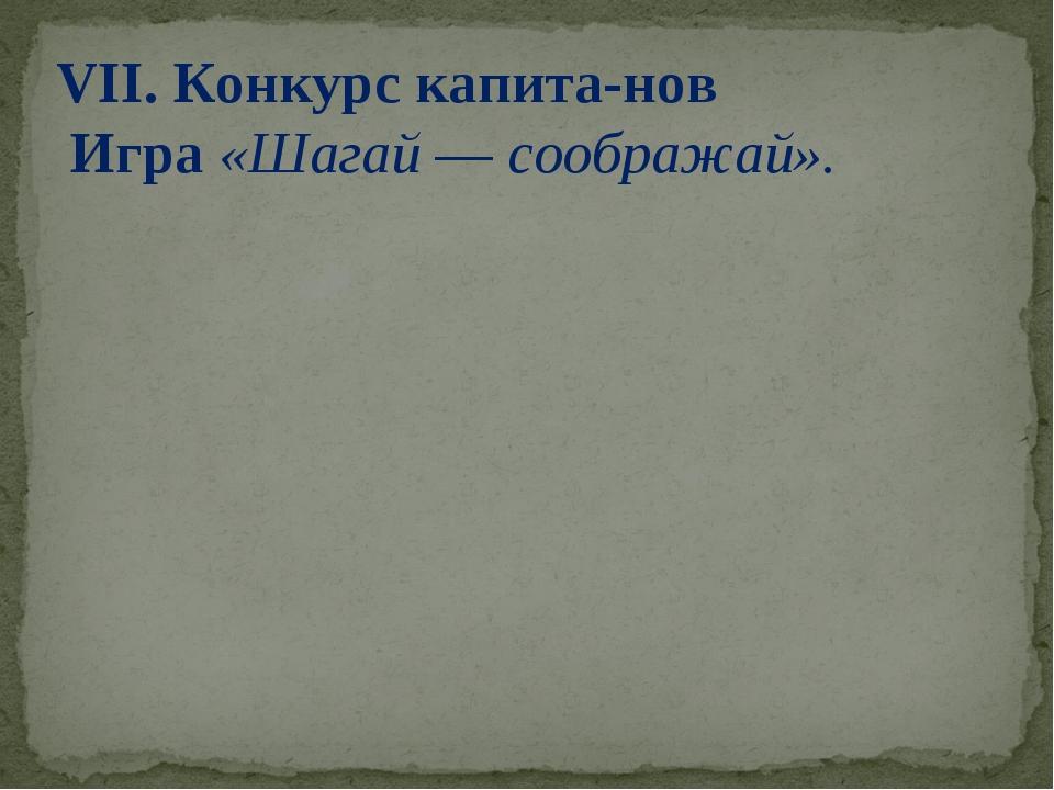 VII. Конкурс капитанов Игра «Шагай — соображай».
