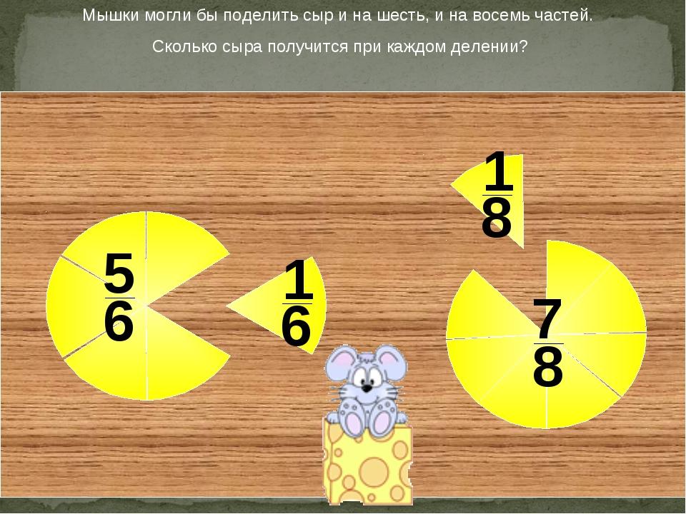 Мышки могли бы поделить сыр и на шесть, и на восемь частей. Сколько сыра полу...