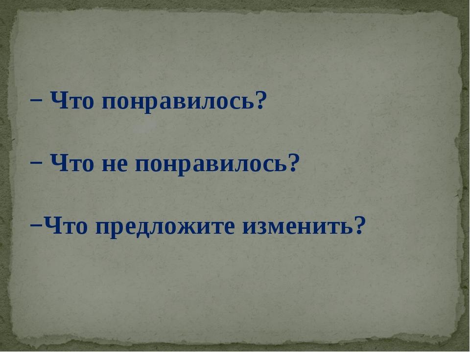 − Что понравилось? − Что не понравилось? −Что предложите изменить?