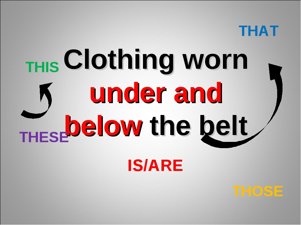 Clothing worn under and below the belt THIS THAT THESE THOSE IS/ARE