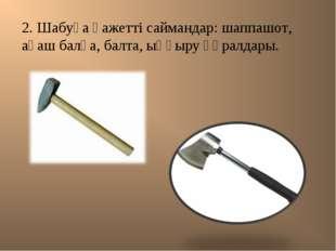 2. Шабуға қажетті саймандар: шаппашот, ағаш балға, балта, ыңғыру құралдары.