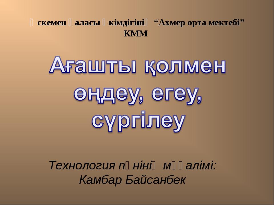 """Өскемен қаласы әкімдігінің """"Ахмер орта мектебі"""" КММ Технология пәнінің мұғалі..."""
