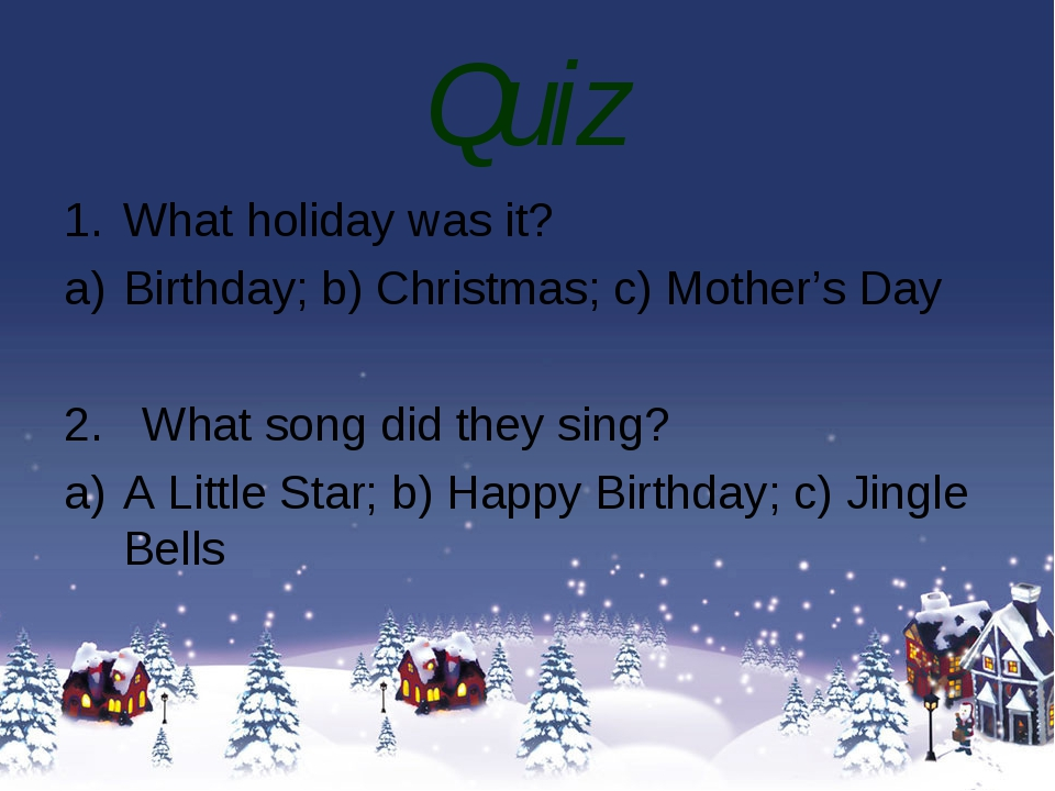 Quiz What holiday was it? Birthday; b) Christmas; c) Mother's Day 2. What son...