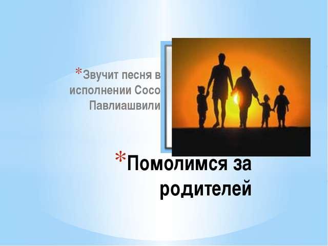 Звучит песня в исполнении Сосо Павлиашвили Помолимся за родителей
