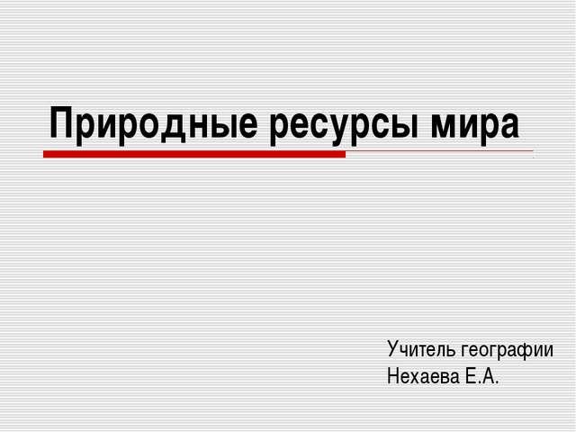 Природные ресурсы мира Учитель географии Нехаева Е.А.