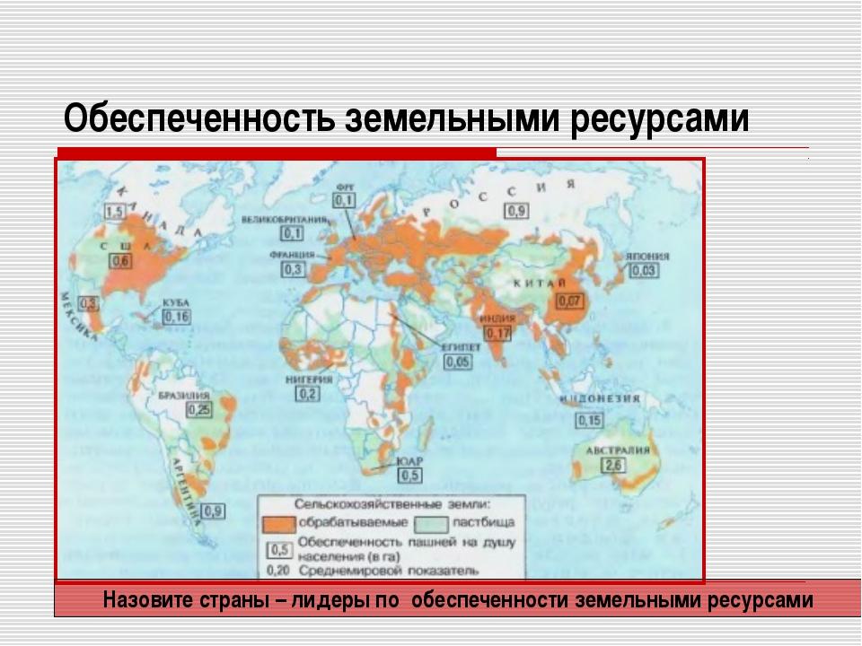Обеспеченность земельными ресурсами Назовите страны – лидеры по обеспеченност...
