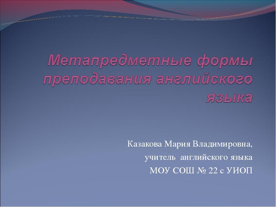 Казакова Мария Владимировна, учитель английского языка МОУ СОШ № 22 с УИОП