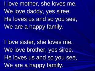 I love mother, she loves me. We love daddy, yes siree. He loves us and so yo