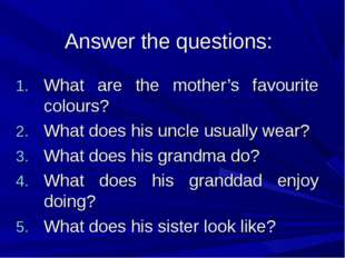 Answer the questions: What are the mother's favourite colours? What does his
