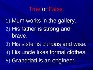 True or False: Mum works in the gallery. His father is strong and brave. His