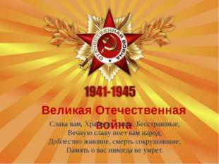 Великая Отечественная война Слава вам, Храбрые, слава, Бесстрашные, Вечную сл